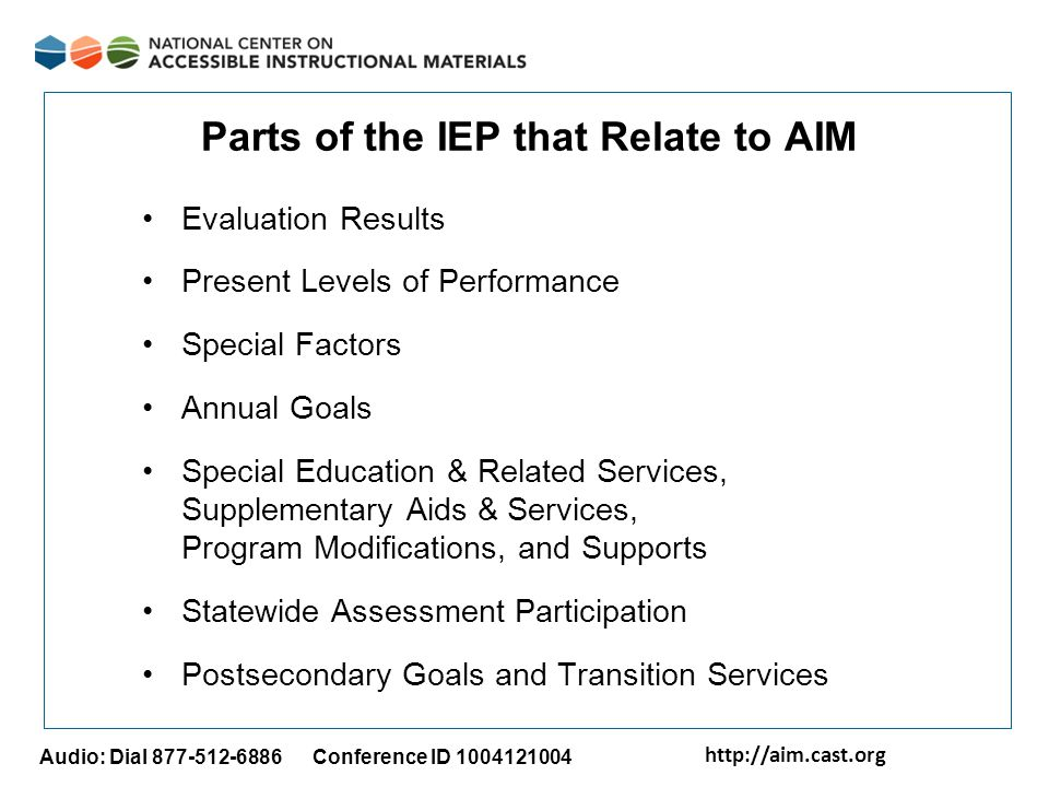 http://aim.cast.org Audio: Dial 877-512-6886 Conference ID 1004121004 Parts of the IEP that Relate to AIM Evaluation Results Present Levels of Performance Special Factors Annual Goals Special Education & Related Services, Supplementary Aids & Services, Program Modifications, and Supports Statewide Assessment Participation Postsecondary Goals and Transition Services
