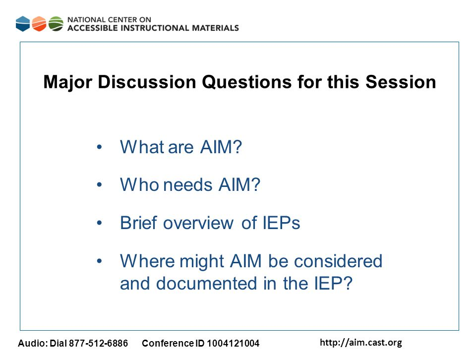 http://aim.cast.org Audio: Dial 877-512-6886 Conference ID 1004121004 Major Discussion Questions for this Session What are AIM? Who needs AIM? Brief o