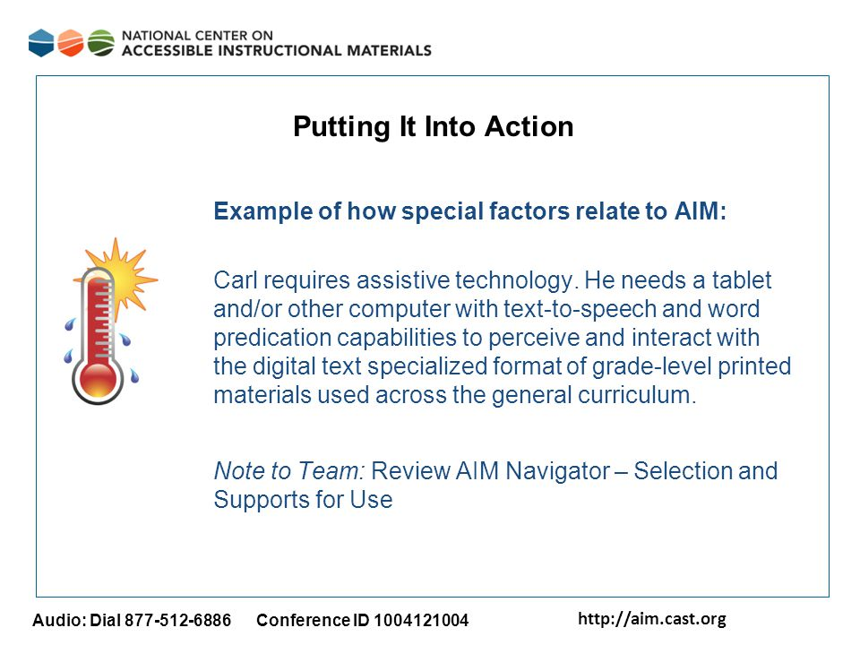 http://aim.cast.org Audio: Dial 877-512-6886 Conference ID 1004121004 Putting It Into Action Example of how special factors relate to AIM: Carl requires assistive technology.