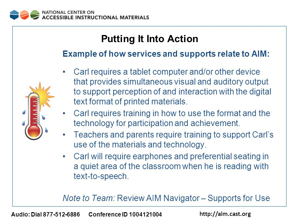 http://aim.cast.org Audio: Dial 877-512-6886 Conference ID 1004121004 Putting It Into Action Example of how services and supports relate to AIM: Carl requires a tablet computer and/or other device that provides simultaneous visual and auditory output to support perception of and interaction with the digital text format of printed materials.