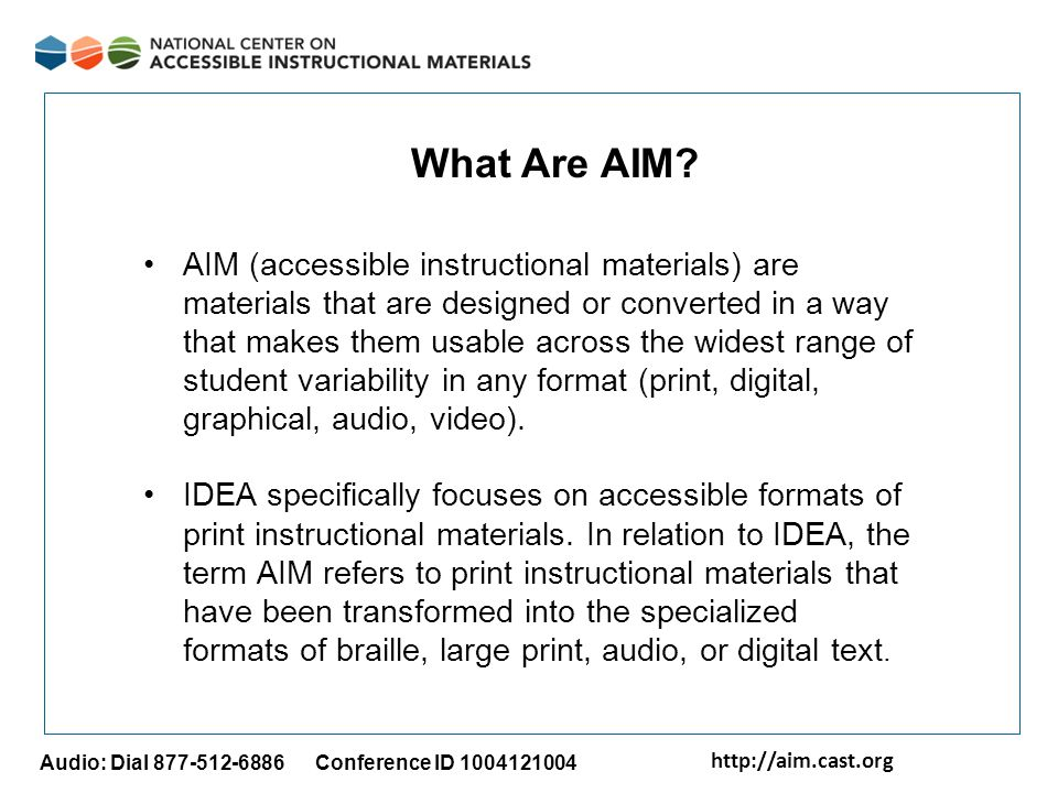 http://aim.cast.org Audio: Dial 877-512-6886 Conference ID 1004121004 AIM (accessible instructional materials) are materials that are designed or conv
