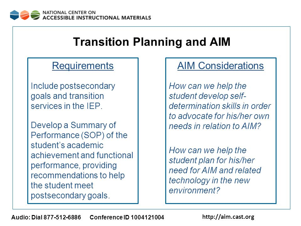 http://aim.cast.org Audio: Dial 877-512-6886 Conference ID 1004121004 Transition Planning and AIM Requirements Include postsecondary goals and transition services in the IEP.