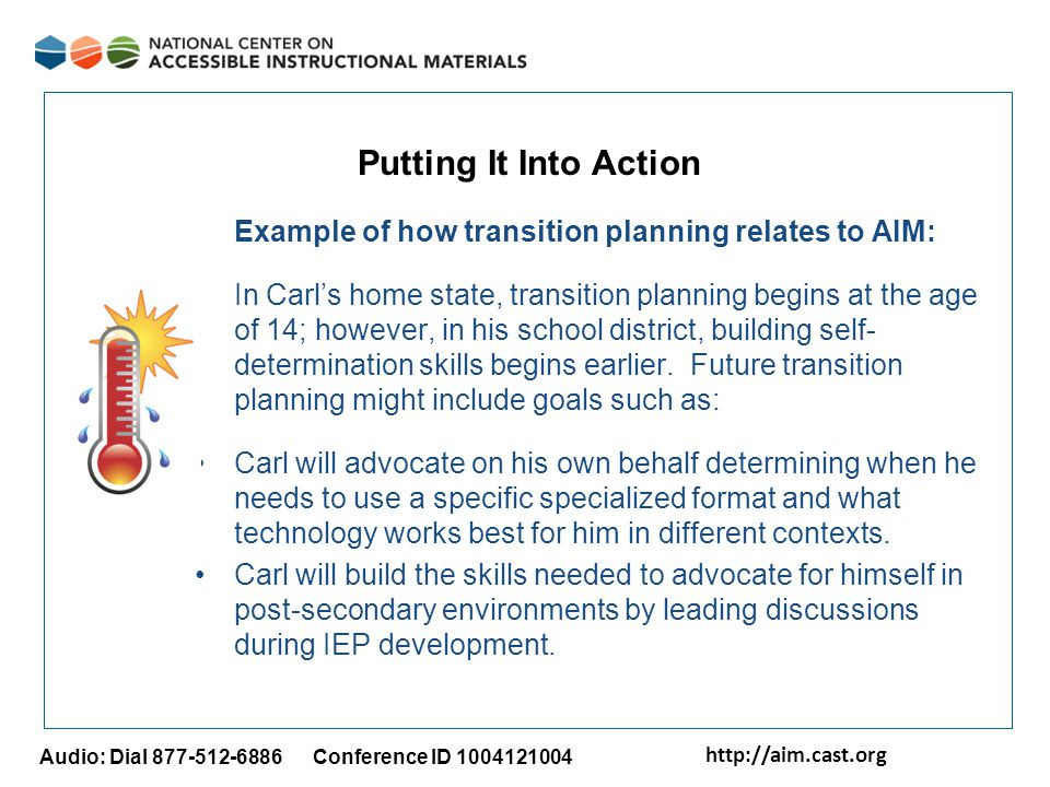 http://aim.cast.org Audio: Dial 877-512-6886 Conference ID 1004121004 Putting It Into Action Example of how transition planning relates to AIM: In Carl's home state, transition planning begins at the age of 14; however, in his school district, building self- determination skills begins earlier.