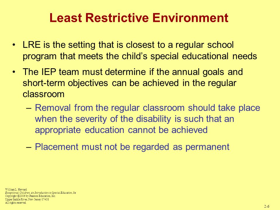 Least Restrictive Environment LRE is the setting that is closest to a regular school program that meets the child's special educational needs The IEP