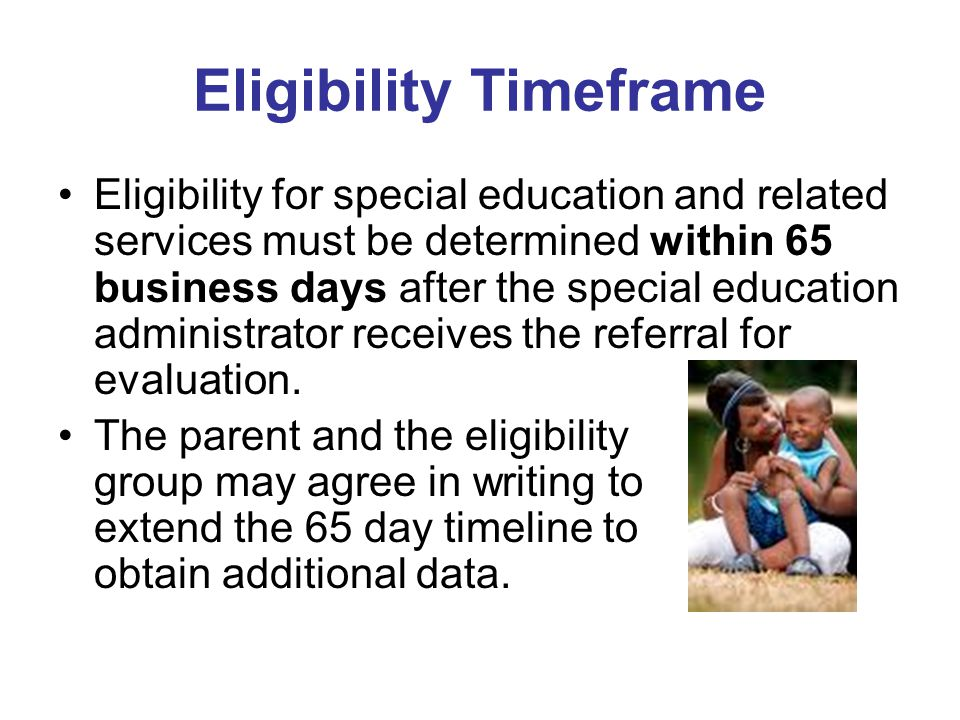 Eligibility Timeframe Eligibility for special education and related services must be determined within 65 business days after the special education ad