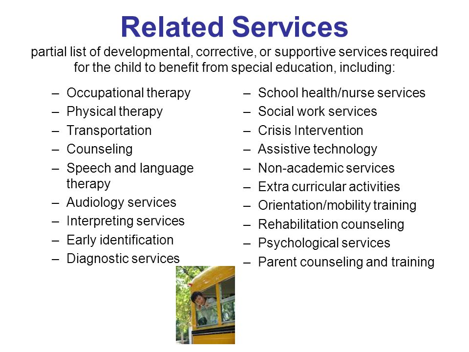 Related Services partial list of developmental, corrective, or supportive services required for the child to benefit from special education, including