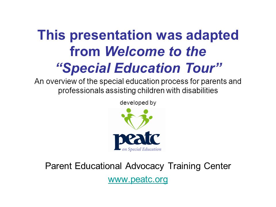 Parent Educational Advocacy Training Center www.peatc.org An overview of the special education process for parents and professionals assisting childre