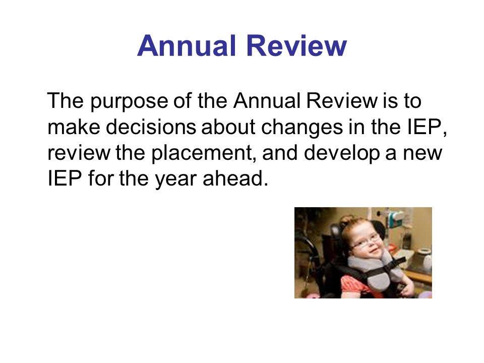 Annual Review The purpose of the Annual Review is to make decisions about changes in the IEP, review the placement, and develop a new IEP for the year