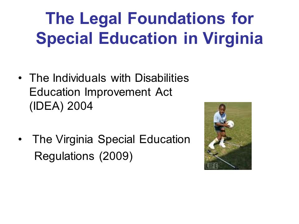 The Legal Foundations for Special Education in Virginia The Individuals with Disabilities Education Improvement Act (IDEA) 2004 The Virginia Special E