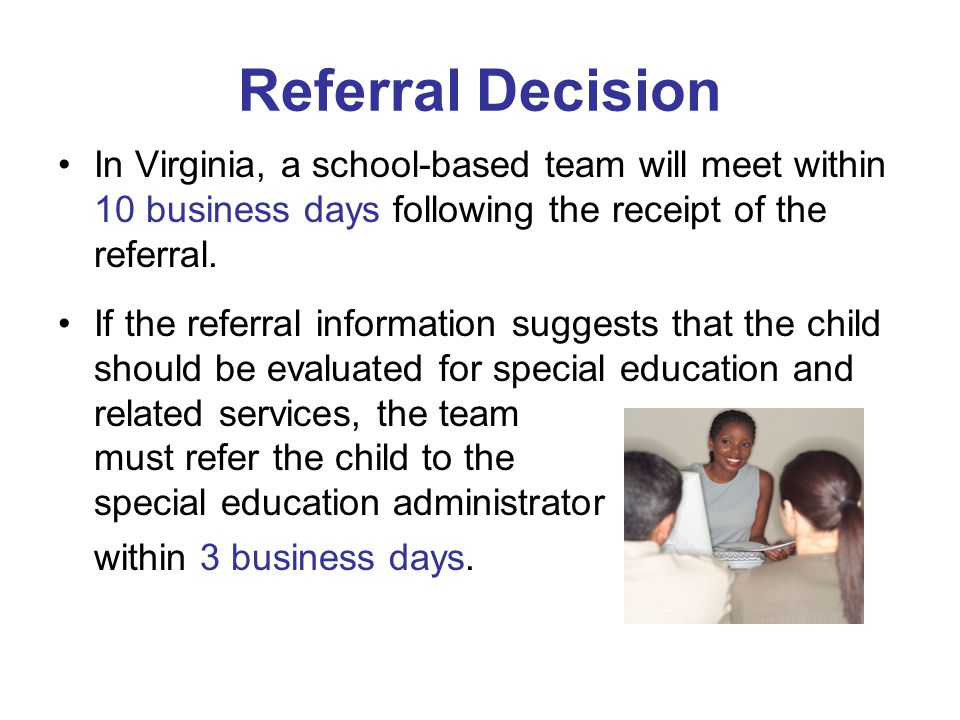 Referral Decision In Virginia, a school-based team will meet within 10 business days following the receipt of the referral. If the referral informatio