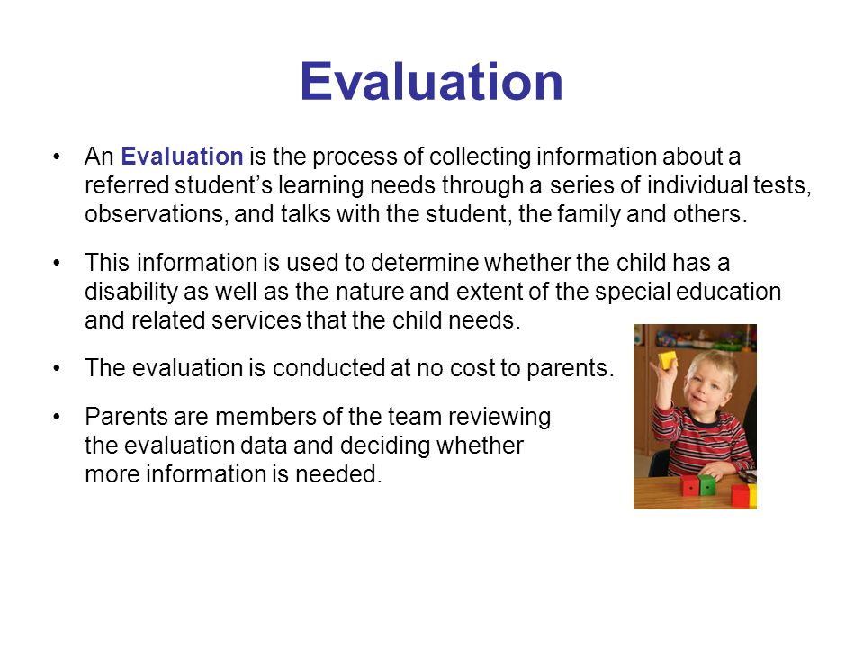 Eligibility Based on the results of the evaluation, a team decides if a child is Eligible to receive early intervention or special education and related services.