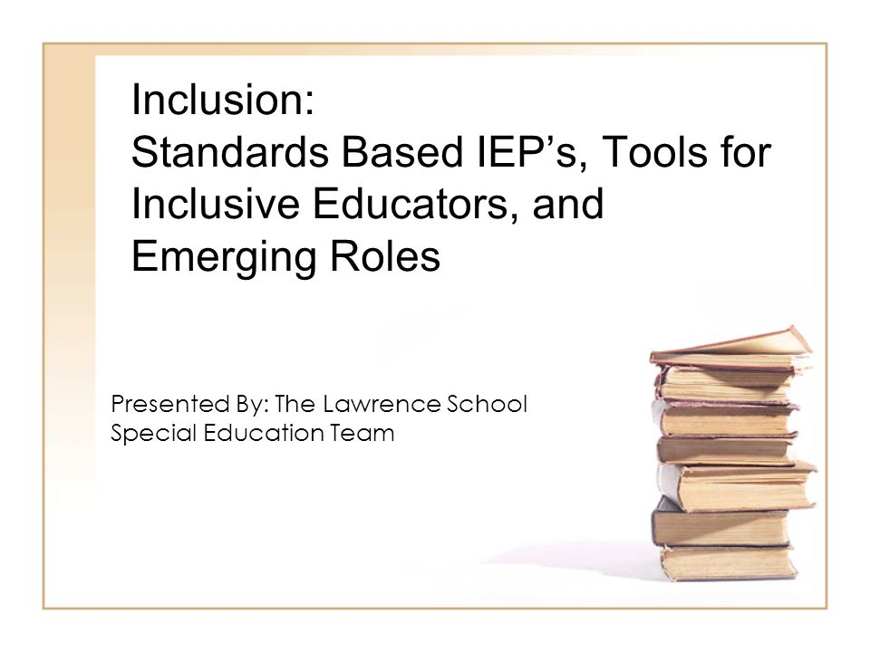 Inclusion: Standards Based IEP's, Tools for Inclusive Educators, and Emerging Roles Presented By: The Lawrence School Special Education Team
