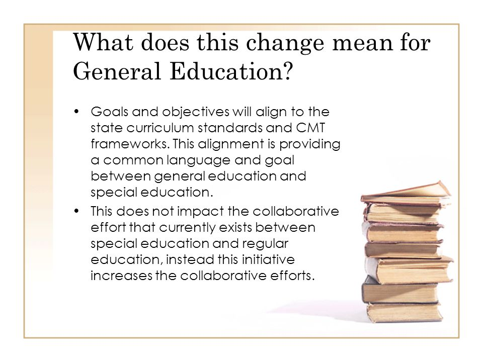 What does this change mean for General Education? Goals and objectives will align to the state curriculum standards and CMT frameworks. This alignment