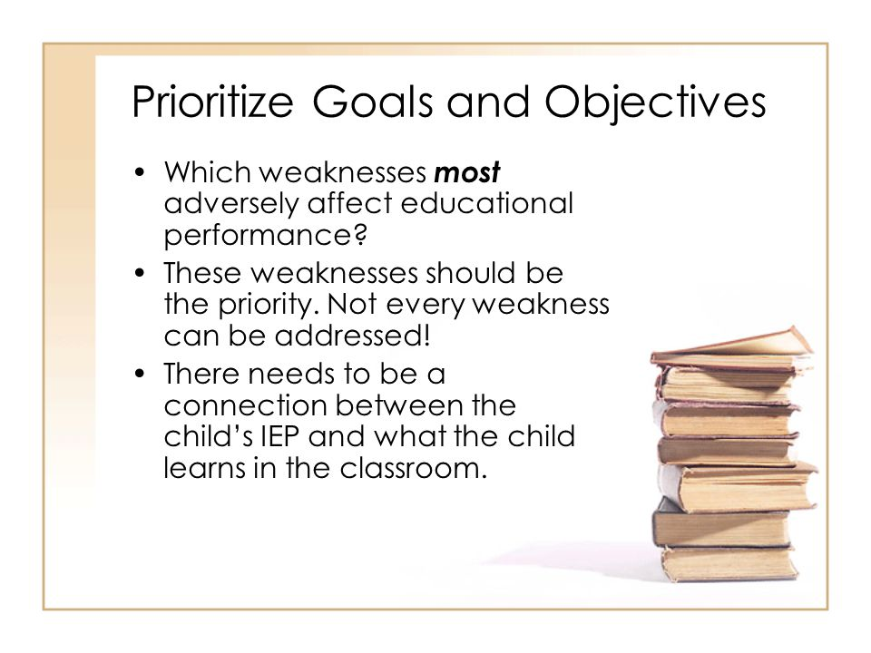 Prioritize Goals and Objectives Which weaknesses most adversely affect educational performance.
