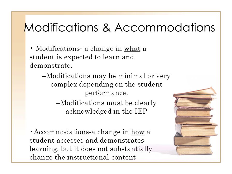 Modifications & Accommodations what Modifications- a change in what a student is expected to learn and demonstrate. –Modifications may be minimal or v