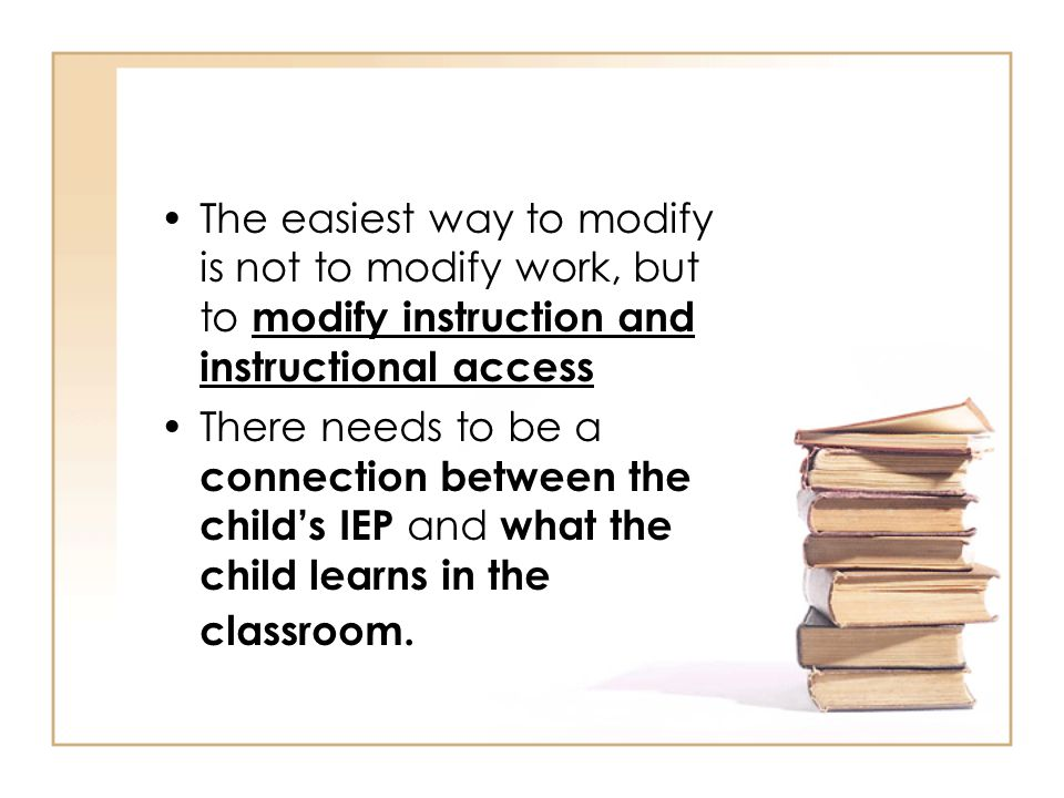 The easiest way to modify is not to modify work, but to modify instruction and instructional access There needs to be a connection between the child's IEP and what the child learns in the classroom.