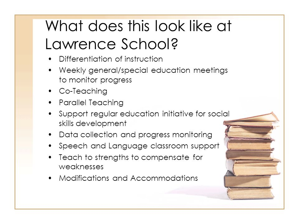 What does this look like at Lawrence School? Differentiation of instruction Weekly general/special education meetings to monitor progress Co-Teaching