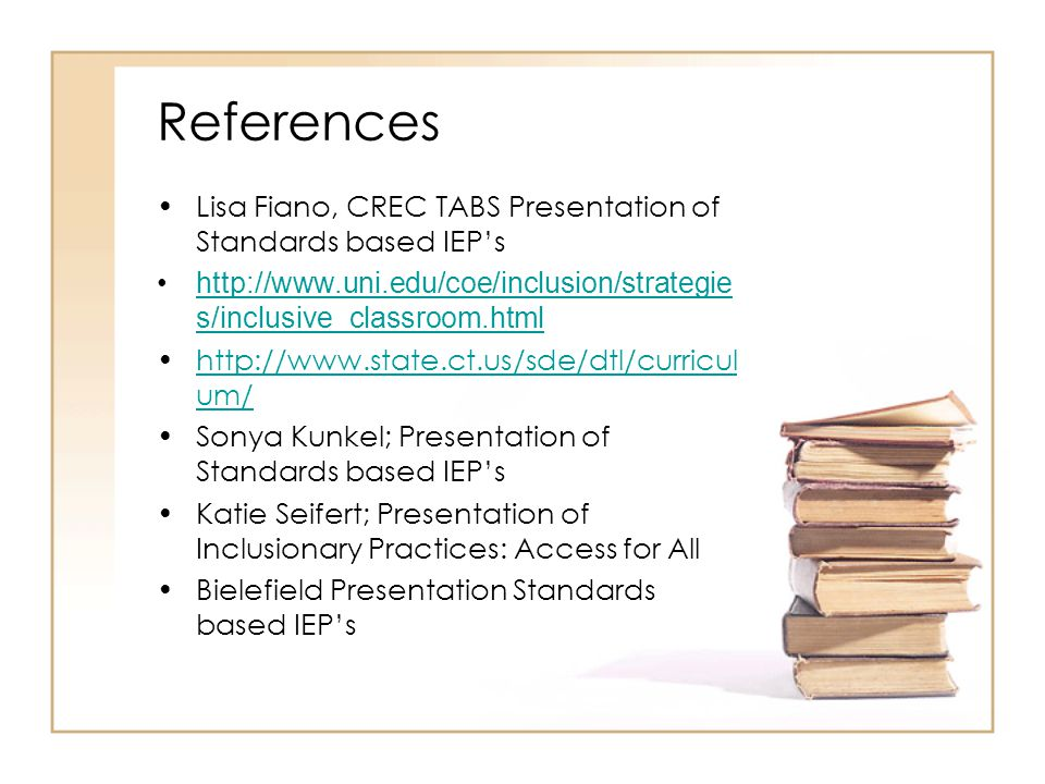 References Lisa Fiano, CREC TABS Presentation of Standards based IEP's http://www.uni.edu/coe/inclusion/strategie s/inclusive_classroom.htmlhttp://www.uni.edu/coe/inclusion/strategie s/inclusive_classroom.html http://www.state.ct.us/sde/dtl/curricul um/http://www.state.ct.us/sde/dtl/curricul um/ Sonya Kunkel; Presentation of Standards based IEP's Katie Seifert; Presentation of Inclusionary Practices: Access for All Bielefield Presentation Standards based IEP's