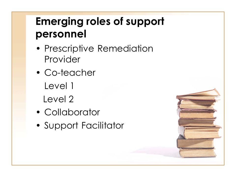 Emerging roles of support personnel Prescriptive Remediation Provider Co-teacher Level 1 Level 2 Collaborator Support Facilitator