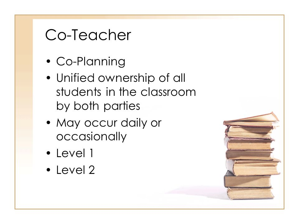 Co-Teacher Co-Planning Unified ownership of all students in the classroom by both parties May occur daily or occasionally Level 1 Level 2