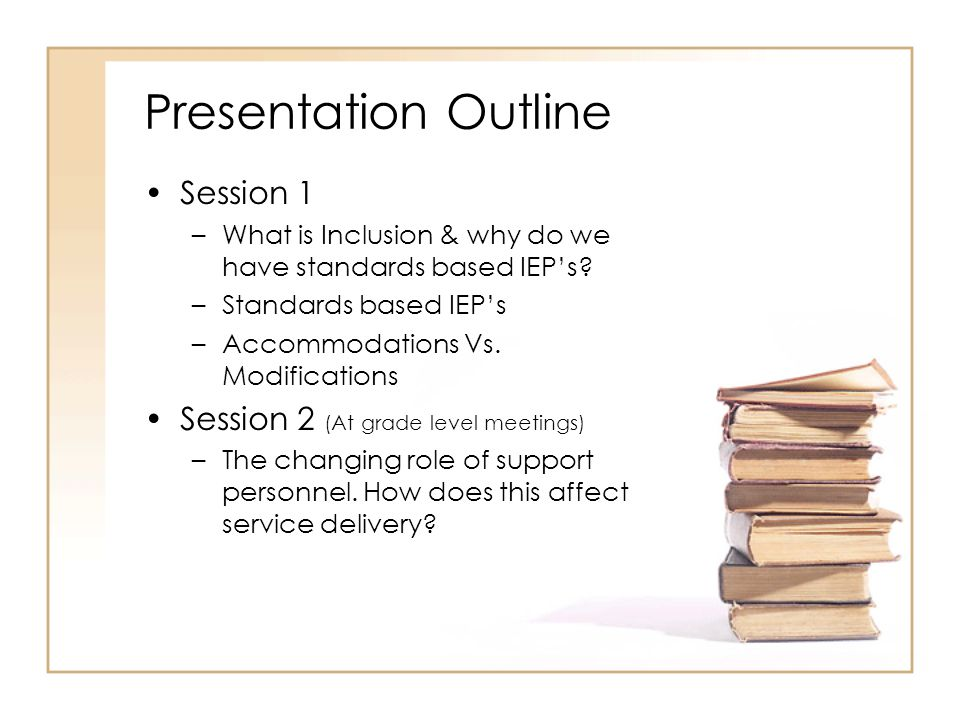 Presentation Outline Session 1 –What is Inclusion & why do we have standards based IEP's? –Standards based IEP's –Accommodations Vs. Modifications Ses