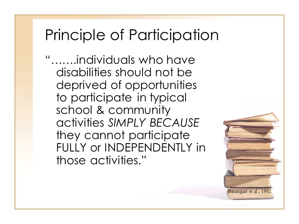 """Principle of Participation """"…….individuals who have disabilities should not be deprived of opportunities to participate in typical school & community"""