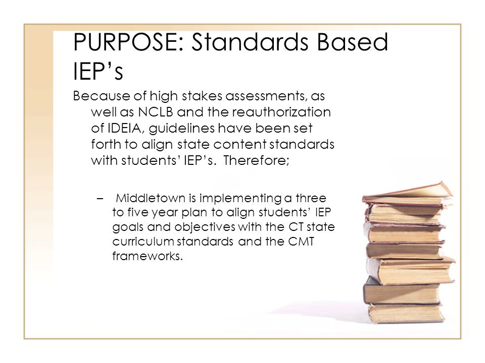 PURPOSE: Standards Based IEP's Because of high stakes assessments, as well as NCLB and the reauthorization of IDEIA, guidelines have been set forth to align state content standards with students' IEP's.