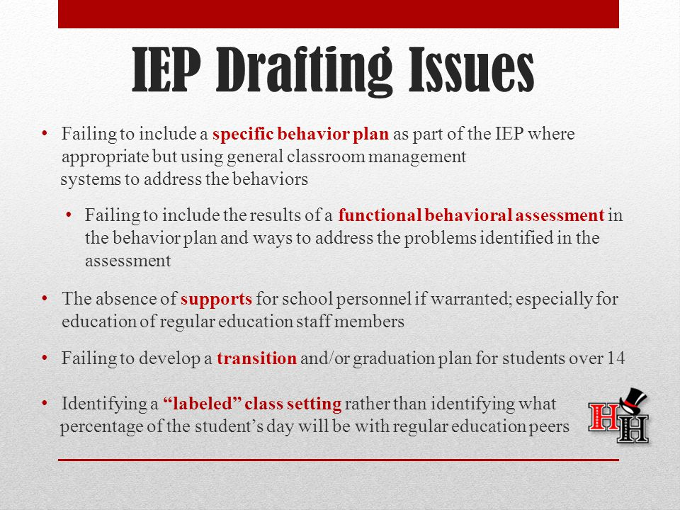 IEP Drafting Issues Failing to include a specific behavior plan as part of the IEP where appropriate but using general classroom management systems to address the behaviors Failing to include the results of a functional behavioral assessment in the behavior plan and ways to address the problems identified in the assessment The absence of supports for school personnel if warranted; especially for education of regular education staff members Failing to develop a transition and/or graduation plan for students over 14 Identifying a labeled class setting rather than identifying what percentage of the student's day will be with regular education peers