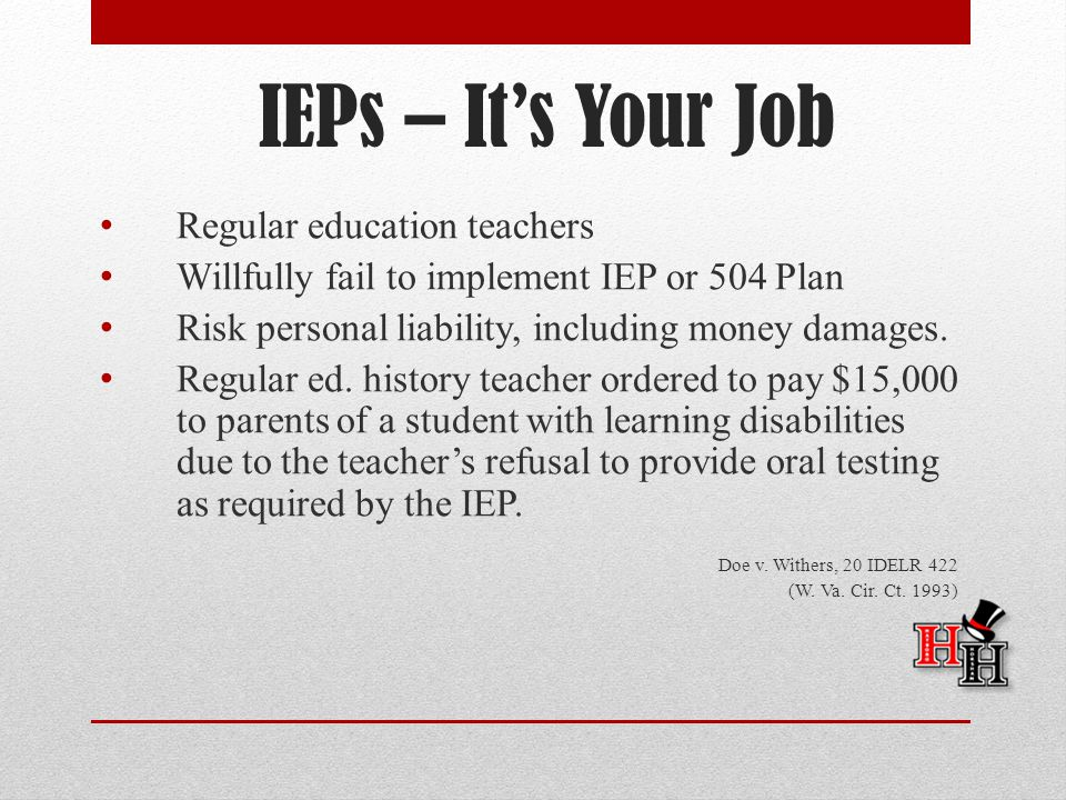 IEPs – It's Your Job Regular education teachers Willfully fail to implement IEP or 504 Plan Risk personal liability, including money damages.