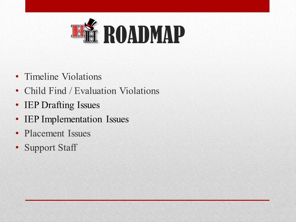 ROADMAP Timeline Violations Child Find / Evaluation Violations IEP Drafting Issues IEP Implementation Issues Placement Issues Support Staff