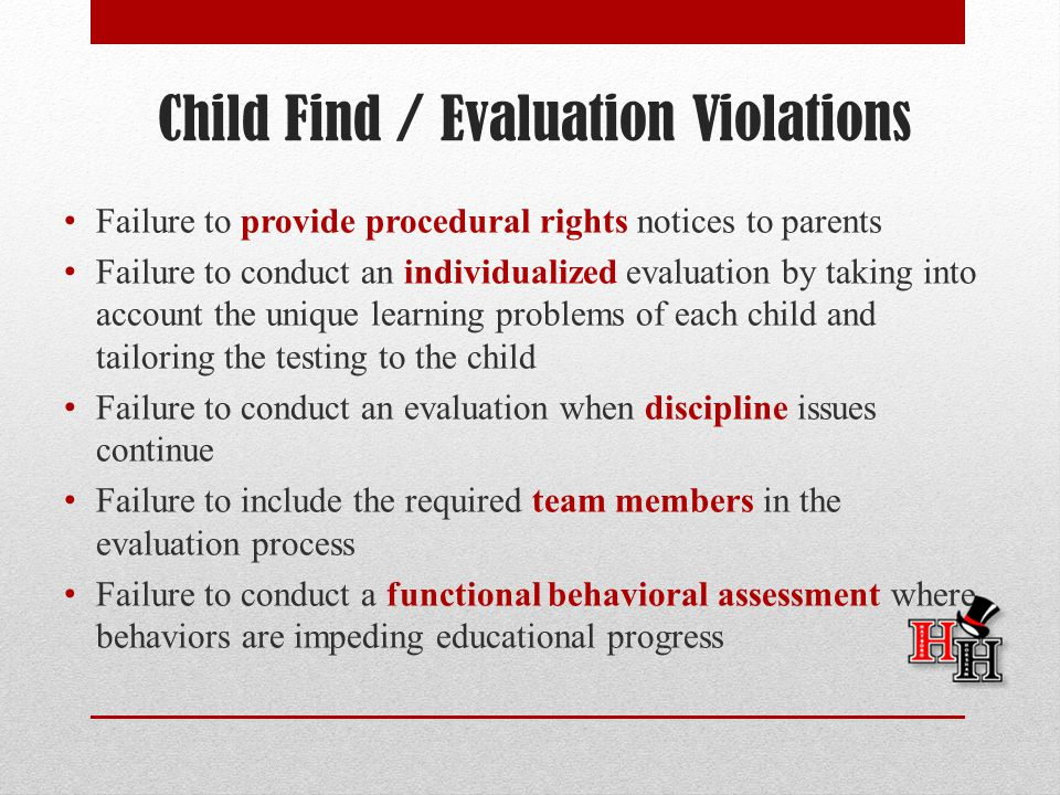 Child Find / Evaluation Violations Failure to provide procedural rights notices to parents Failure to conduct an individualized evaluation by taking into account the unique learning problems of each child and tailoring the testing to the child Failure to conduct an evaluation when discipline issues continue Failure to include the required team members in the evaluation process Failure to conduct a functional behavioral assessment where behaviors are impeding educational progress