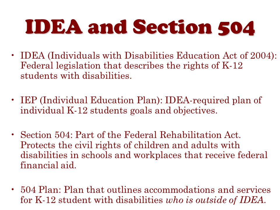 IDEA and Section 504 IDEA (Individuals with Disabilities Education Act of 2004): Federal legislation that describes the rights of K-12 students with disabilities.
