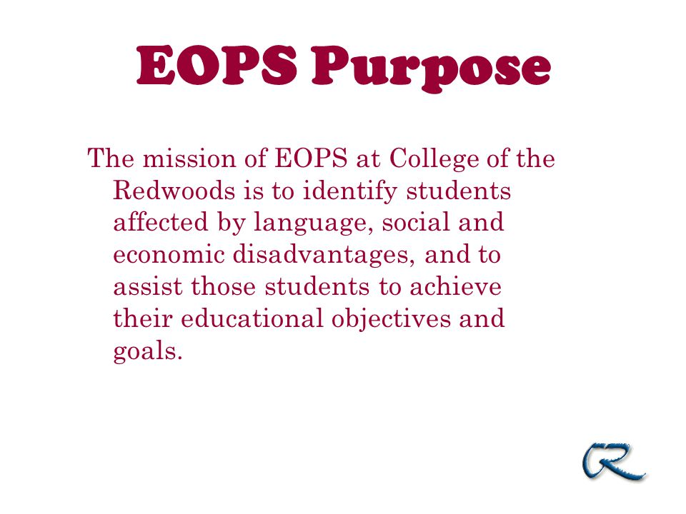 EOPS Purpose The mission of EOPS at College of the Redwoods is to identify students affected by language, social and economic disadvantages, and to assist those students to achieve their educational objectives and goals.