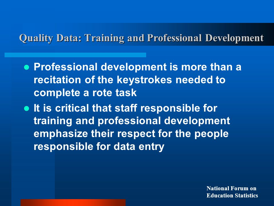 Quality Data: Training and Professional Development Professional development is more than a recitation of the keystrokes needed to complete a rote task It is critical that staff responsible for training and professional development emphasize their respect for the people responsible for data entry National Forum on Education Statistics