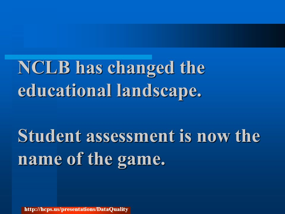 NCLB has changed the educational landscape. Student assessment is now the name of the game.