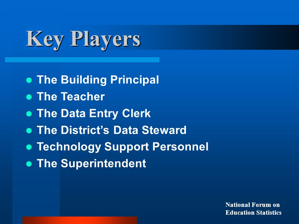 The Building Principal The Teacher The Data Entry Clerk The District's Data Steward Technology Support Personnel The Superintendent Key Players National Forum on Education Statistics