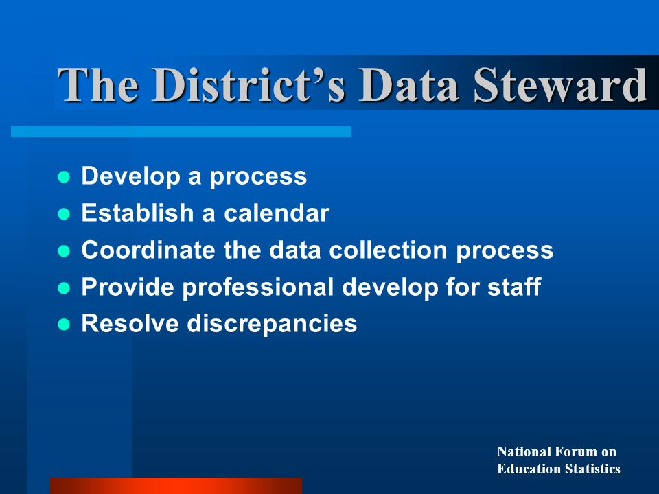 Develop a process Establish a calendar Coordinate the data collection process Provide professional develop for staff Resolve discrepancies The District's Data Steward National Forum on Education Statistics