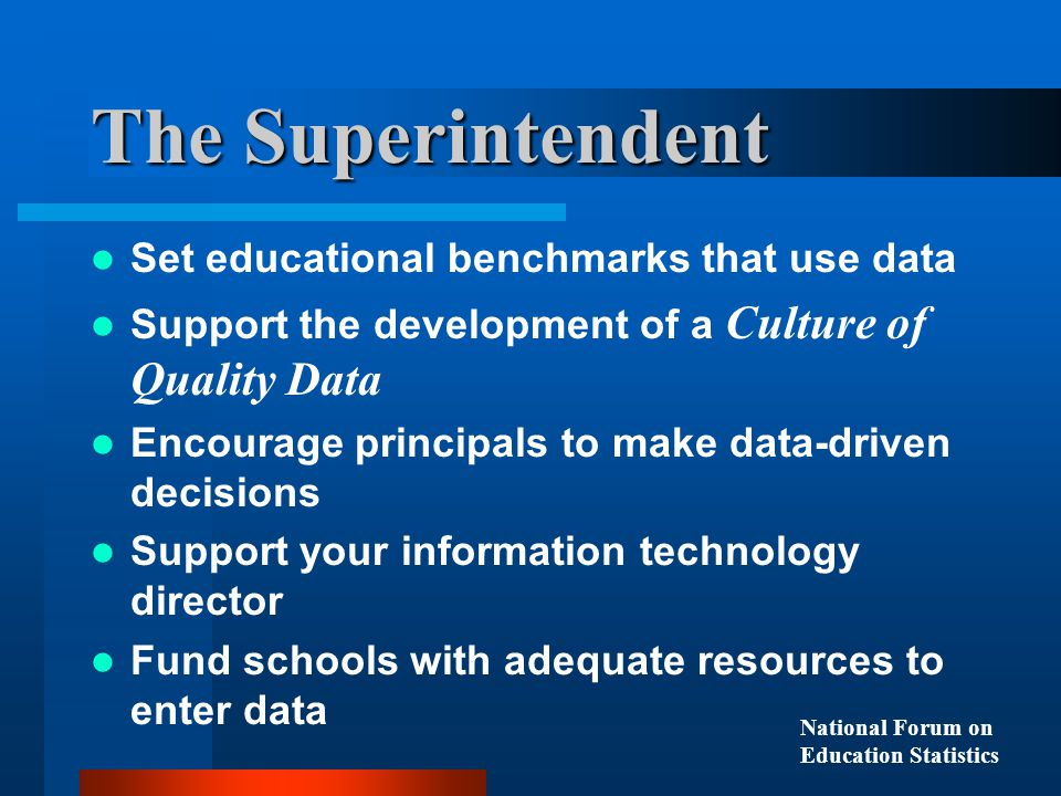 Set educational benchmarks that use data Support the development of a Culture of Quality Data Encourage principals to make data-driven decisions Support your information technology director Fund schools with adequate resources to enter data The Superintendent National Forum on Education Statistics