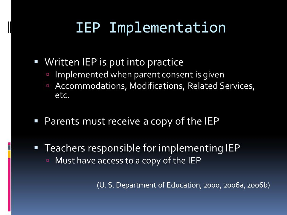 IEP Implementation  Written IEP is put into practice  Implemented when parent consent is given  Accommodations, Modifications, Related Services, etc.