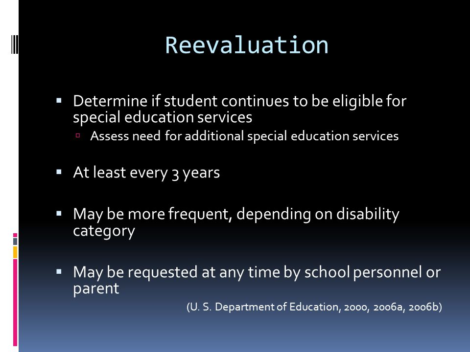 Reevaluation  Determine if student continues to be eligible for special education services  Assess need for additional special education services  At least every 3 years  May be more frequent, depending on disability category  May be requested at any time by school personnel or parent (U.