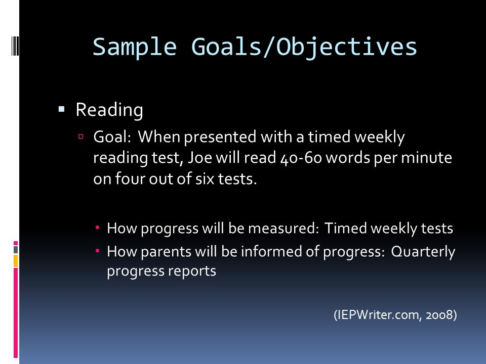 Sample Goals/Objectives  Reading  Goal: When presented with a timed weekly reading test, Joe will read 40-60 words per minute on four out of six tests.