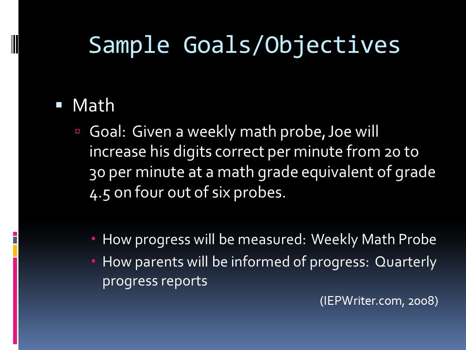 Sample Goals/Objectives  Math  Goal: Given a weekly math probe, Joe will increase his digits correct per minute from 20 to 30 per minute at a math grade equivalent of grade 4.5 on four out of six probes.