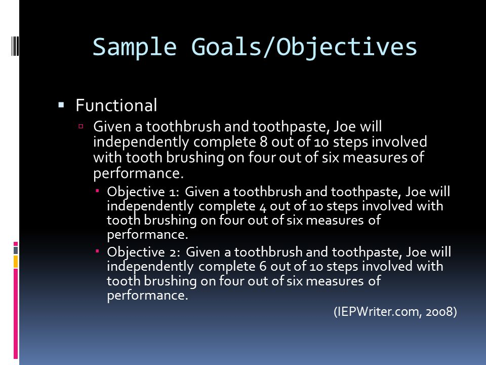Sample Goals/Objectives  Functional  Given a toothbrush and toothpaste, Joe will independently complete 8 out of 10 steps involved with tooth brushing on four out of six measures of performance.
