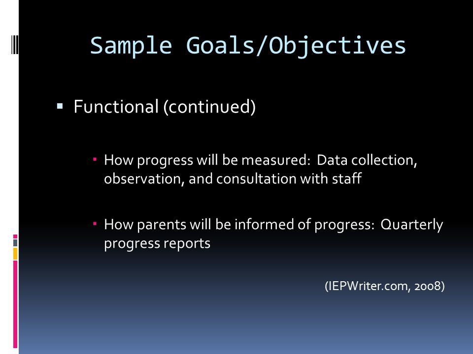 Sample Goals/Objectives  Functional (continued)  How progress will be measured: Data collection, observation, and consultation with staff  How parents will be informed of progress: Quarterly progress reports (IEPWriter.com, 2008)