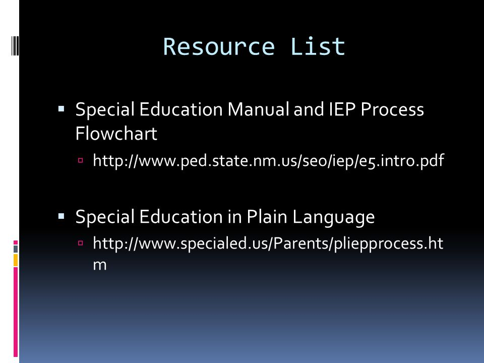Resource List  Special Education Manual and IEP Process Flowchart  http://www.ped.state.nm.us/seo/iep/e5.intro.pdf  Special Education in Plain Lang