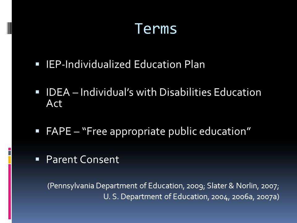 Terms  IEP-Individualized Education Plan  IDEA – Individual's with Disabilities Education Act  FAPE – Free appropriate public education  Parent Consent (Pennsylvania Department of Education, 2009; Slater & Norlin, 2007; U.