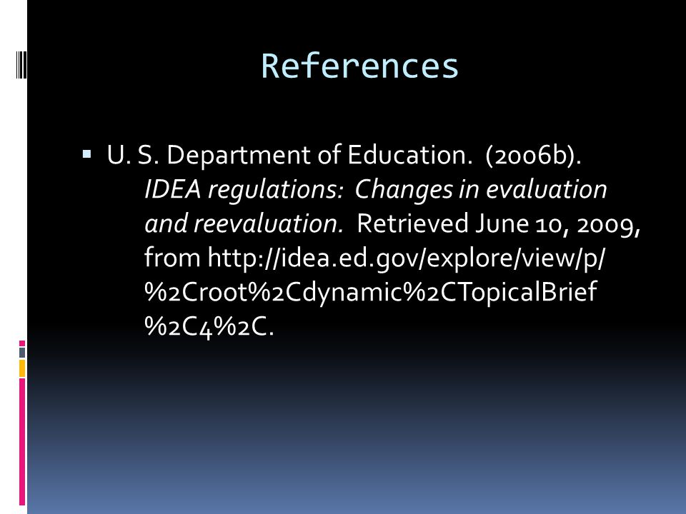 References  U. S. Department of Education. (2006b). IDEA regulations: Changes in evaluation and reevaluation. Retrieved June 10, 2009, from http://id