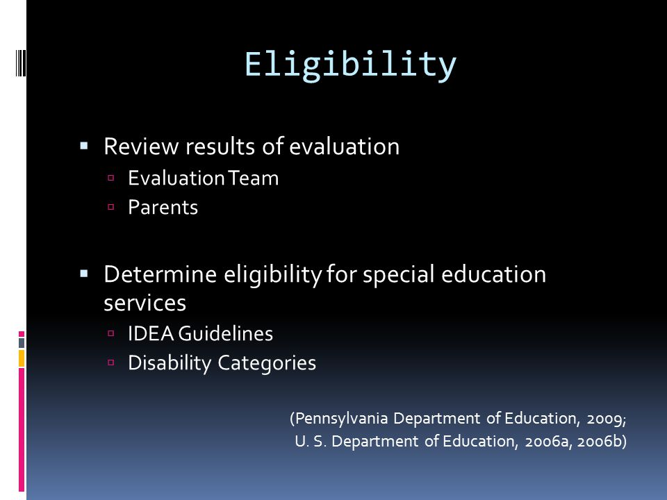 Eligibility  Review results of evaluation  Evaluation Team  Parents  Determine eligibility for special education services  IDEA Guidelines  Disability Categories (Pennsylvania Department of Education, 2009; U.