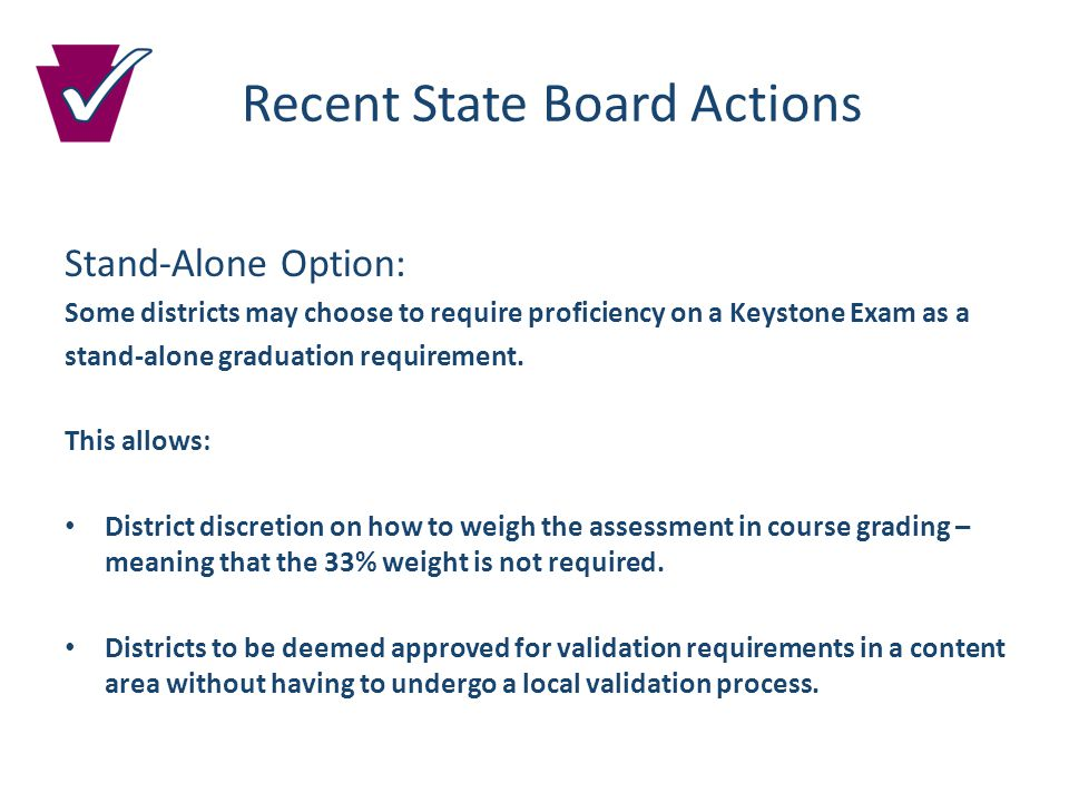 Recent State Board Actions Stand-Alone Option: Some districts may choose to require proficiency on a Keystone Exam as a stand-alone graduation requirement.