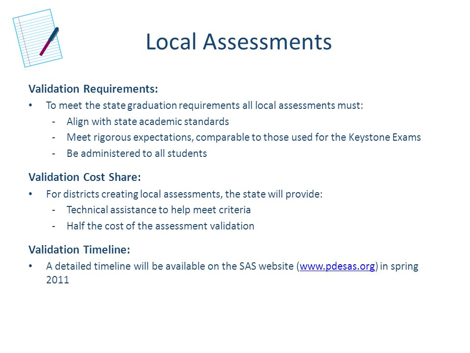 Local Assessments Validation Requirements: To meet the state graduation requirements all local assessments must: -Align with state academic standards -Meet rigorous expectations, comparable to those used for the Keystone Exams -Be administered to all students Validation Cost Share: For districts creating local assessments, the state will provide: -Technical assistance to help meet criteria -Half the cost of the assessment validation Validation Timeline: A detailed timeline will be available on the SAS website (www.pdesas.org) in spring 2011www.pdesas.org